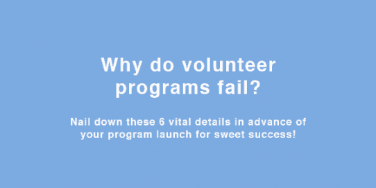 Why do volunteer programs fail? Nail down these 6 vital details in advance of your program launch for sweet success!